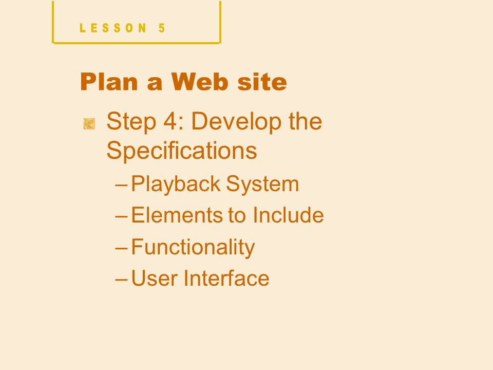 Plan a Web site Step 4: Develop the Specifications –Playback System –Elements to Include –Functionality –User Interface