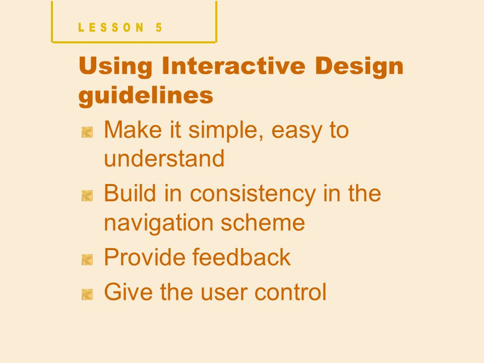 Using Interactive Design guidelines Make it simple, easy to understand Build in consistency in the navigation scheme Provide feedback Give the user control