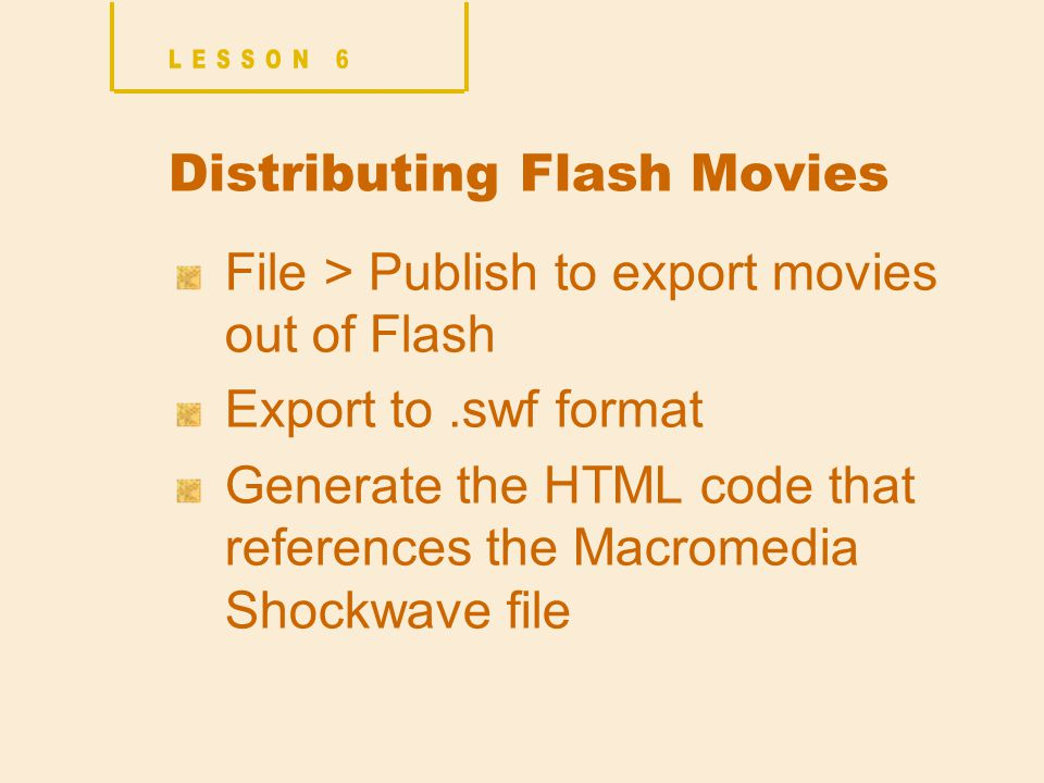 Distributing Flash Movies File > Publish to export movies out of Flash Export to.swf format Generate the HTML code that references the Macromedia Shockwave file