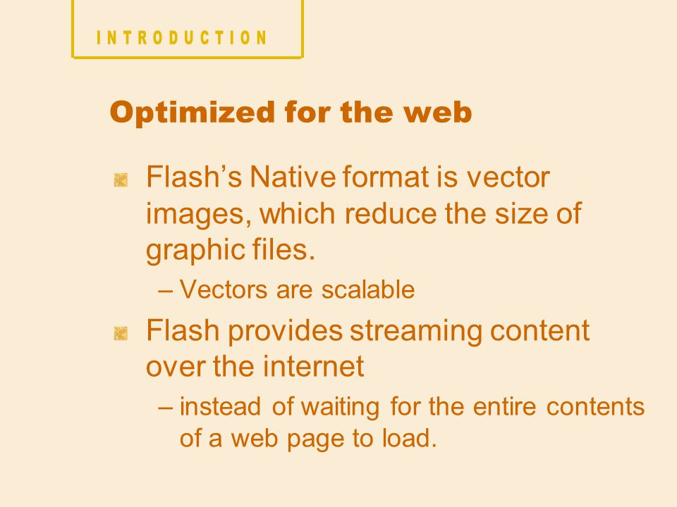 Optimized for the web Flash's Native format is vector images, which reduce the size of graphic files.