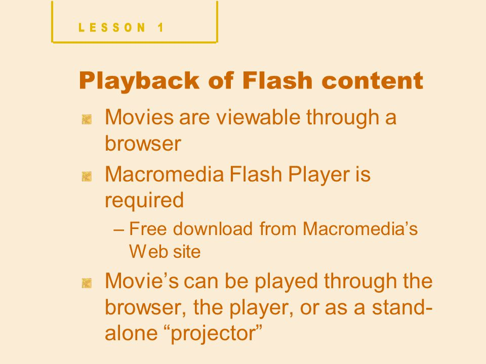 Playback of Flash content Movies are viewable through a browser Macromedia Flash Player is required –Free download from Macromedia's Web site Movie's can be played through the browser, the player, or as a stand- alone projector