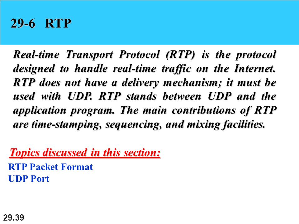 RTP Real-time Transport Protocol (RTP) is the protocol designed to handle real-time traffic on the Internet.