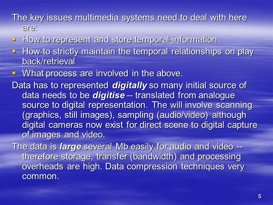 5 The key issues multimedia systems need to deal with here are:  How to represent and store temporal information.