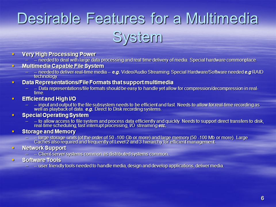 6 Desirable Features for a Multimedia System  Very High Processing Power –-- needed to deal with large data processing and real time delivery of media.