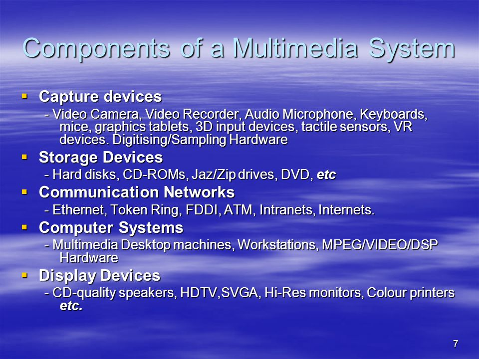 7 Components of a Multimedia System  Capture devices - Video Camera, Video Recorder, Audio Microphone, Keyboards, mice, graphics tablets, 3D input devices, tactile sensors, VR devices.