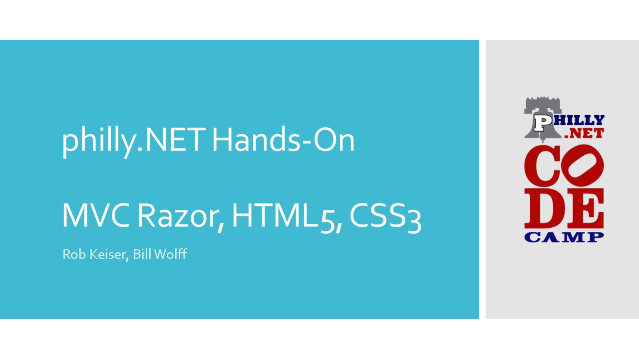 Philly NET Hands-On MVC Razor, HTML5, CSS3 Rob Keiser, Bill