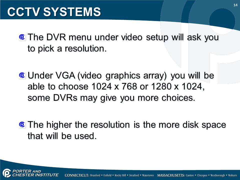 14 CCTV SYSTEMS The DVR menu under video setup will ask you to pick a resolution.