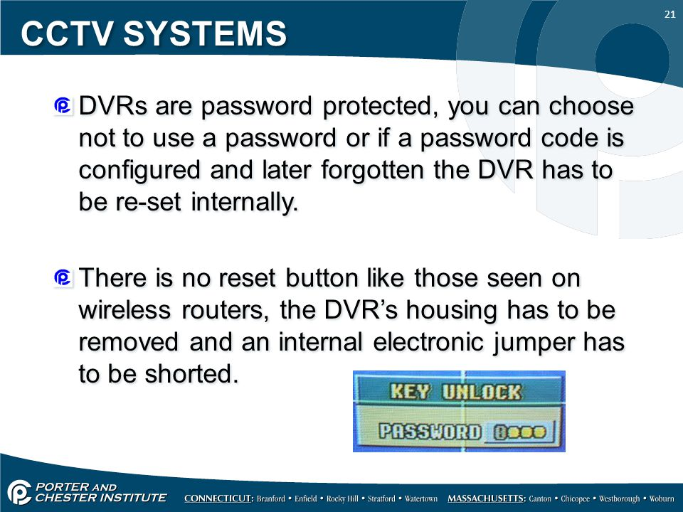 21 CCTV SYSTEMS DVRs are password protected, you can choose not to use a password or if a password code is configured and later forgotten the DVR has to be re-set internally.