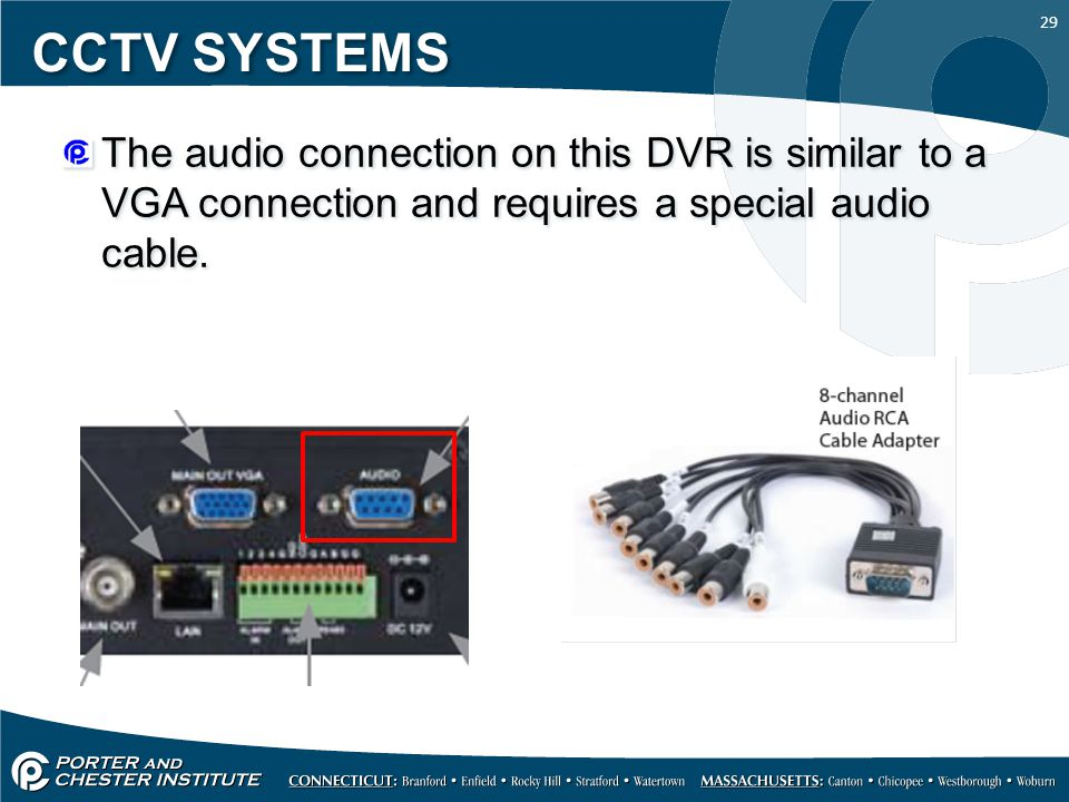 29 CCTV SYSTEMS The audio connection on this DVR is similar to a VGA connection and requires a special audio cable.