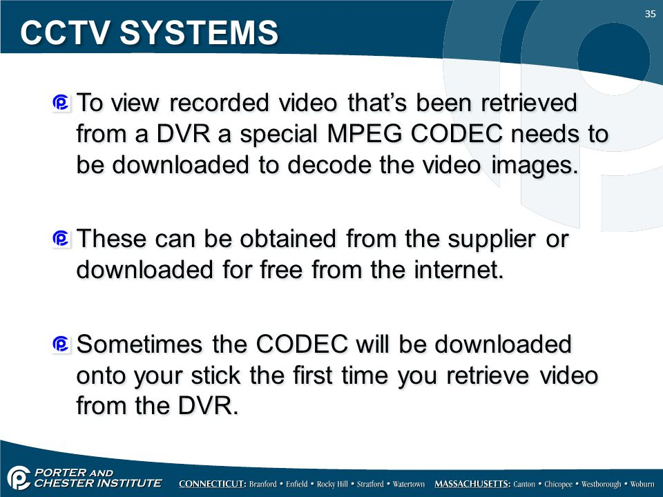 35 CCTV SYSTEMS To view recorded video that's been retrieved from a DVR a special MPEG CODEC needs to be downloaded to decode the video images.