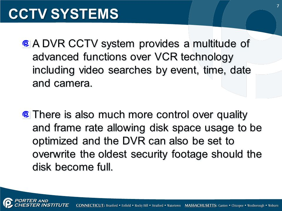 7 CCTV SYSTEMS A DVR CCTV system provides a multitude of advanced functions over VCR technology including video searches by event, time, date and camera.