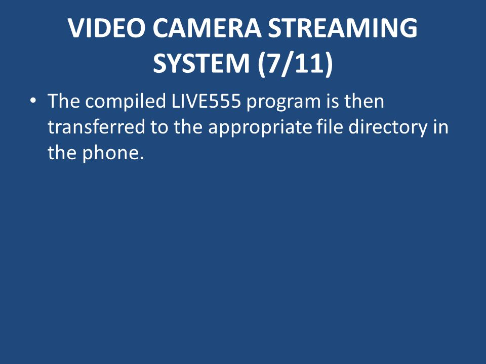 VIDEO CAMERA STREAMING SYSTEM (7/11) The compiled LIVE555 program is then transferred to the appropriate file directory in the phone.