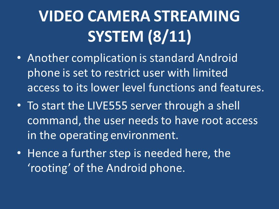 VIDEO CAMERA STREAMING SYSTEM (8/11) Another complication is standard Android phone is set to restrict user with limited access to its lower level functions and features.