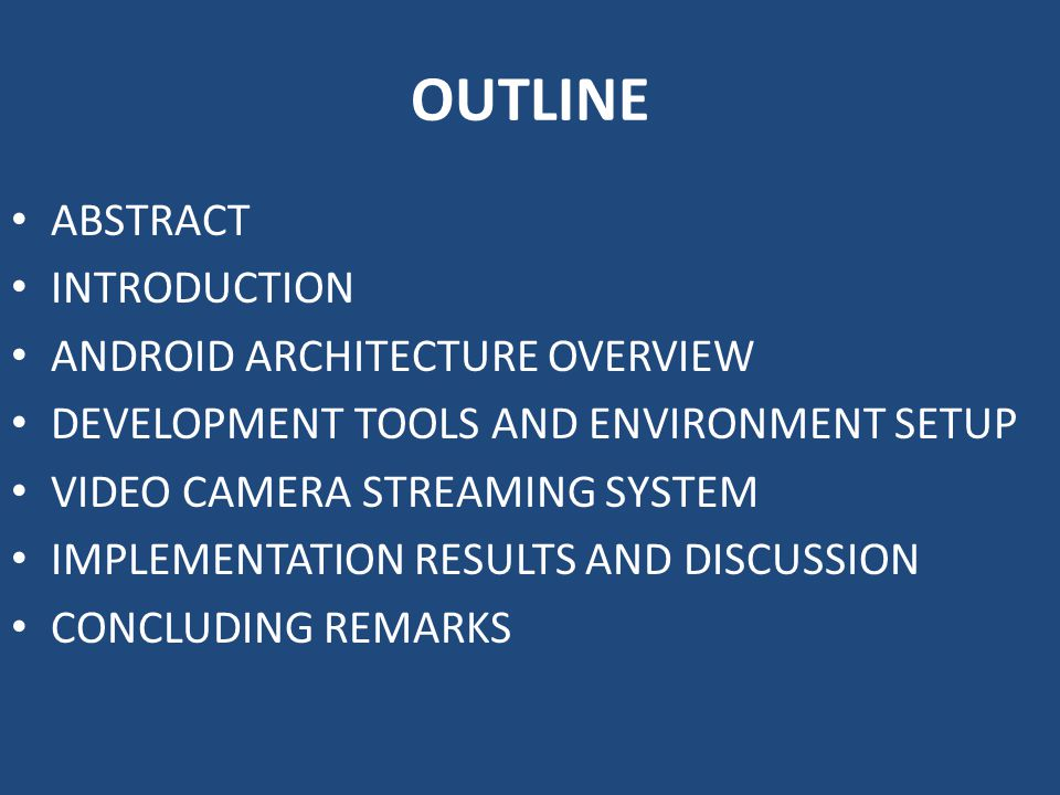 OUTLINE ABSTRACT INTRODUCTION ANDROID ARCHITECTURE OVERVIEW DEVELOPMENT TOOLS AND ENVIRONMENT SETUP VIDEO CAMERA STREAMING SYSTEM IMPLEMENTATION RESULTS AND DISCUSSION CONCLUDING REMARKS