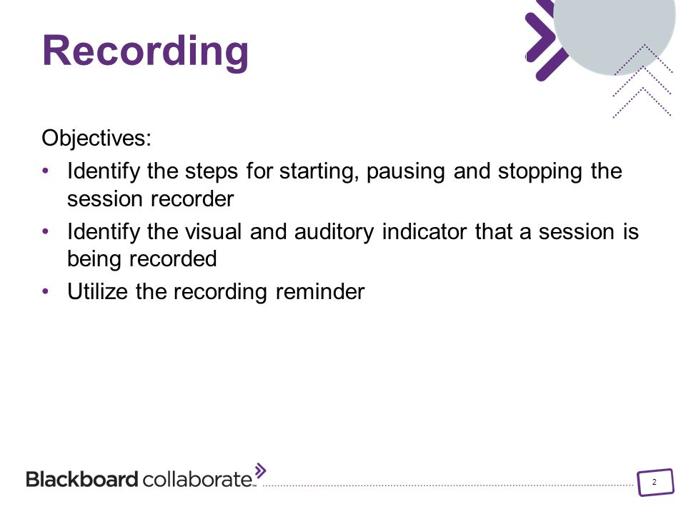 2 Objectives: Identify the steps for starting, pausing and stopping the session recorder Identify the visual and auditory indicator that a session is being recorded Utilize the recording reminder Recording