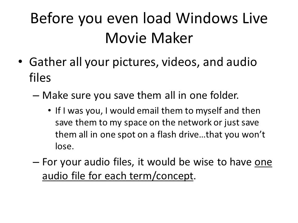 Before you even load Windows Live Movie Maker Gather all your pictures, videos, and audio files – Make sure you save them all in one folder.