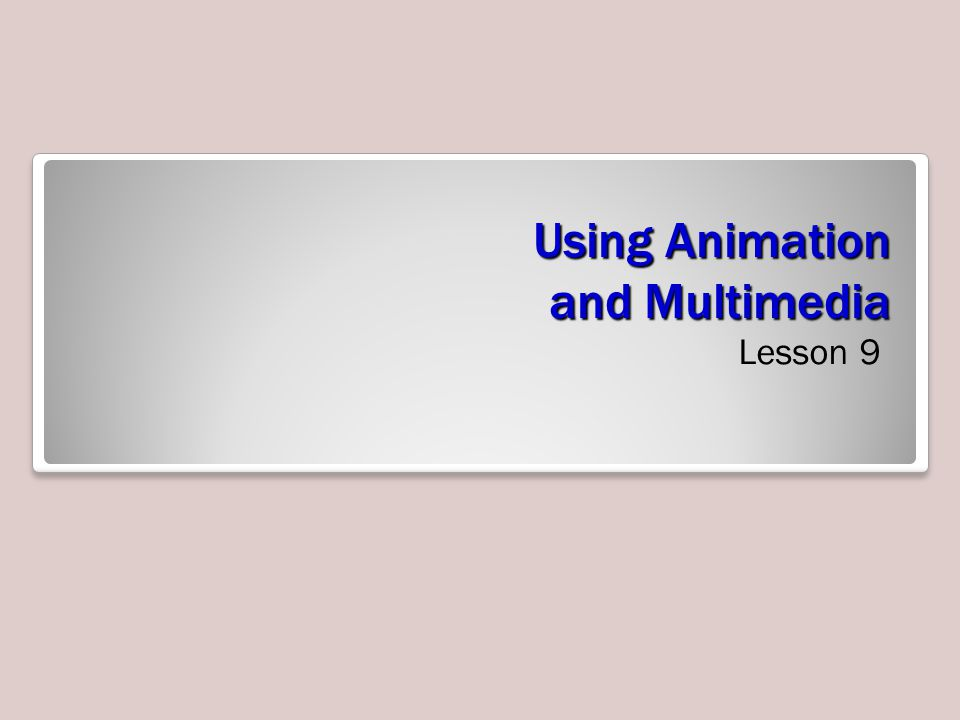 Using Animation and Multimedia Lesson 9