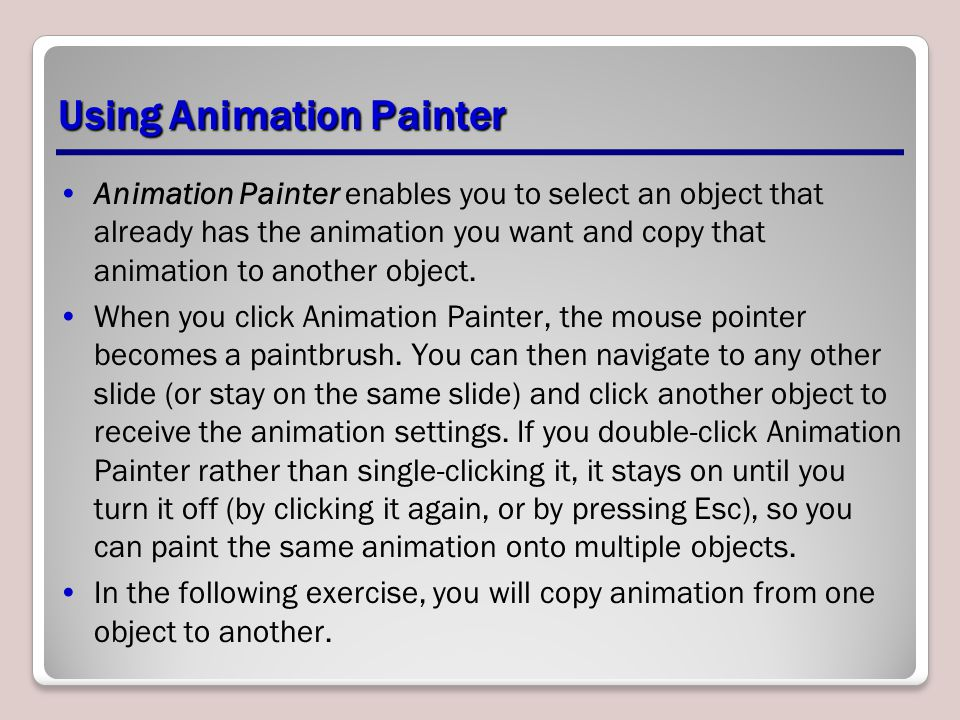 Using Animation Painter Animation Painter enables you to select an object that already has the animation you want and copy that animation to another object.