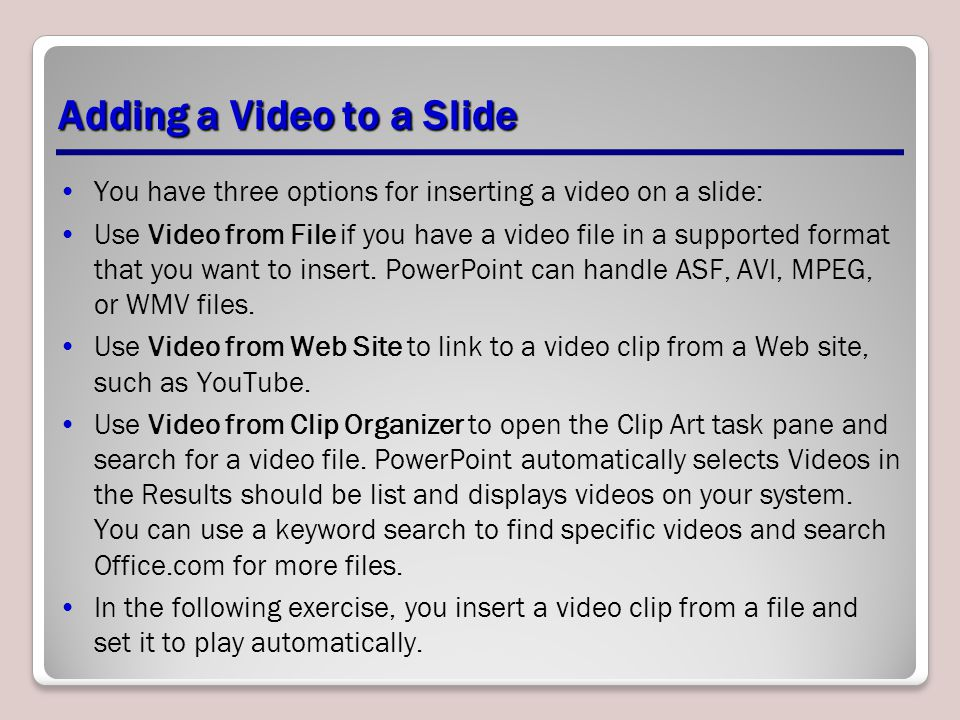 Adding a Video to a Slide You have three options for inserting a video on a slide: Use Video from File if you have a video file in a supported format that you want to insert.