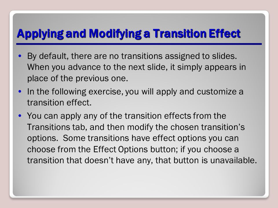 Applying and Modifying a Transition Effect By default, there are no transitions assigned to slides.
