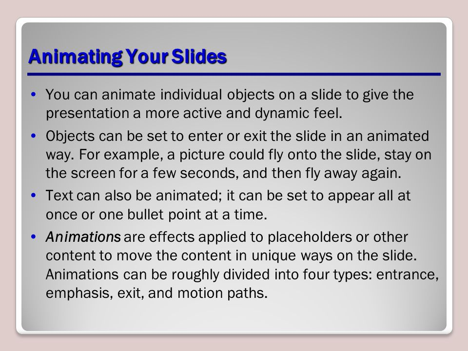 Animating Your Slides You can animate individual objects on a slide to give the presentation a more active and dynamic feel.