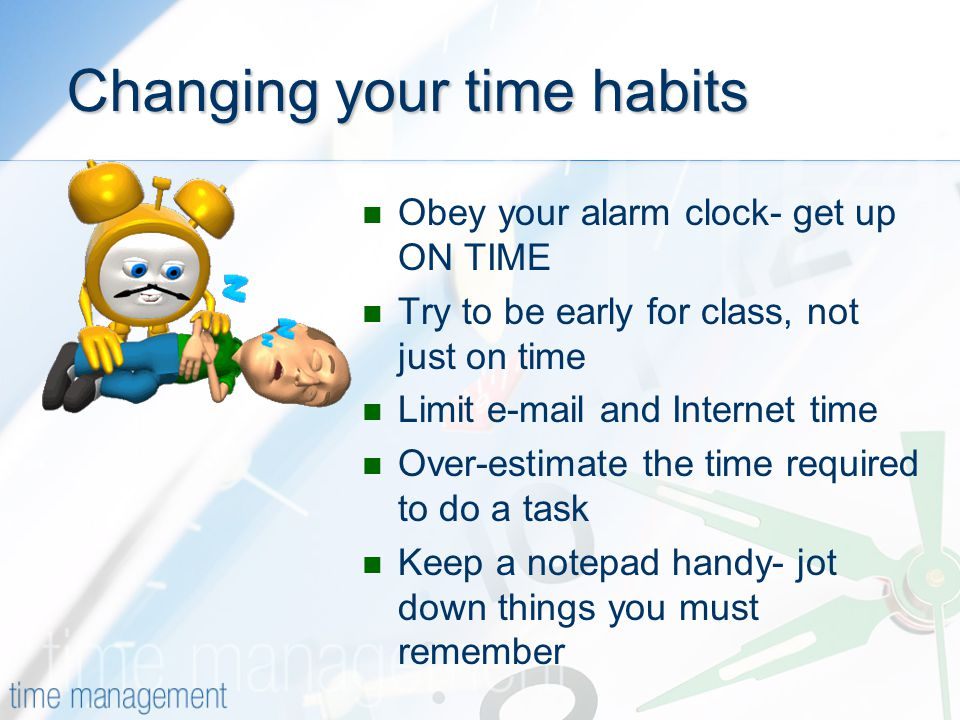 Changing your time habits Obey your alarm clock- get up ON TIME Try to be early for class, not just on time Limit  and Internet time Over-estimate the time required to do a task Keep a notepad handy- jot down things you must remember