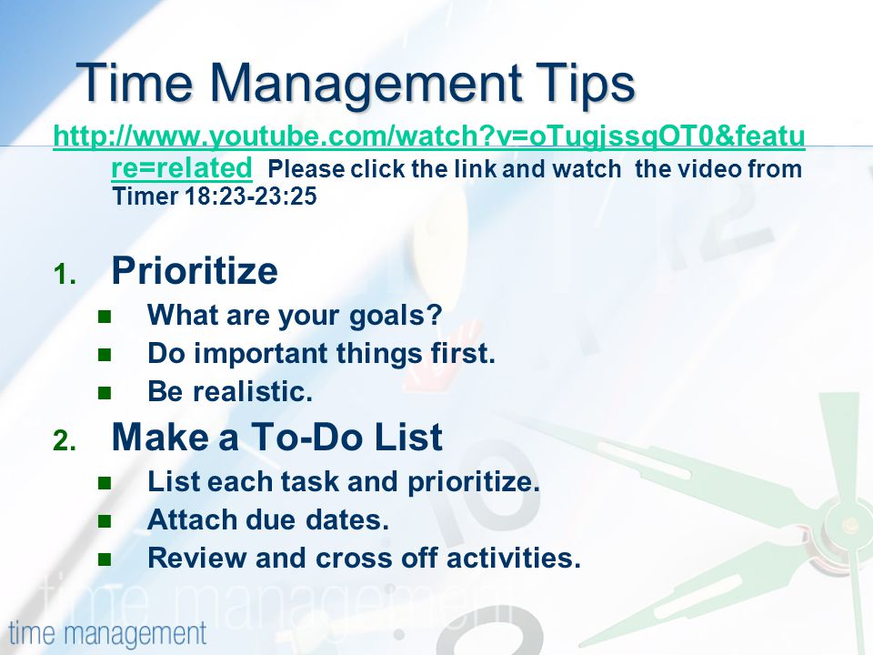 Time Management Tips Time Management Tips   v=oTugjssqOT0&featu re=relatedhttp://  v=oTugjssqOT0&featu re=related Please click the link and watch the video from Timer 18:23-23:25 1.