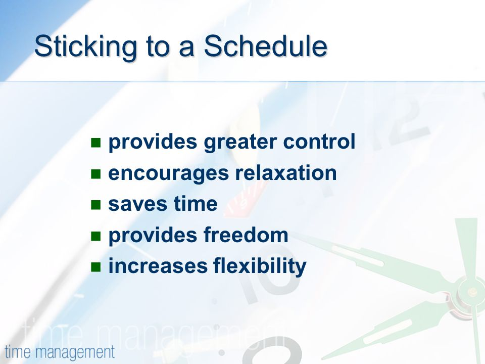 Sticking to a Schedule provides greater control encourages relaxation saves time provides freedom increases flexibility