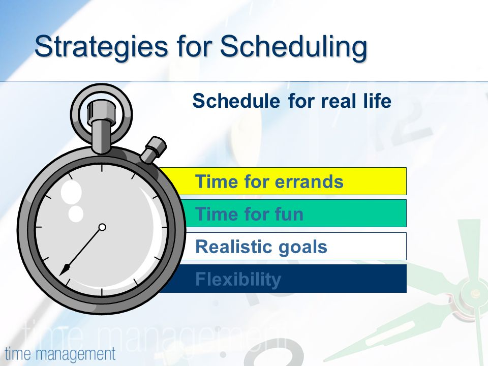 Time for errands Flexibility Realistic goals Time for fun Strategies for Scheduling Schedule for real life