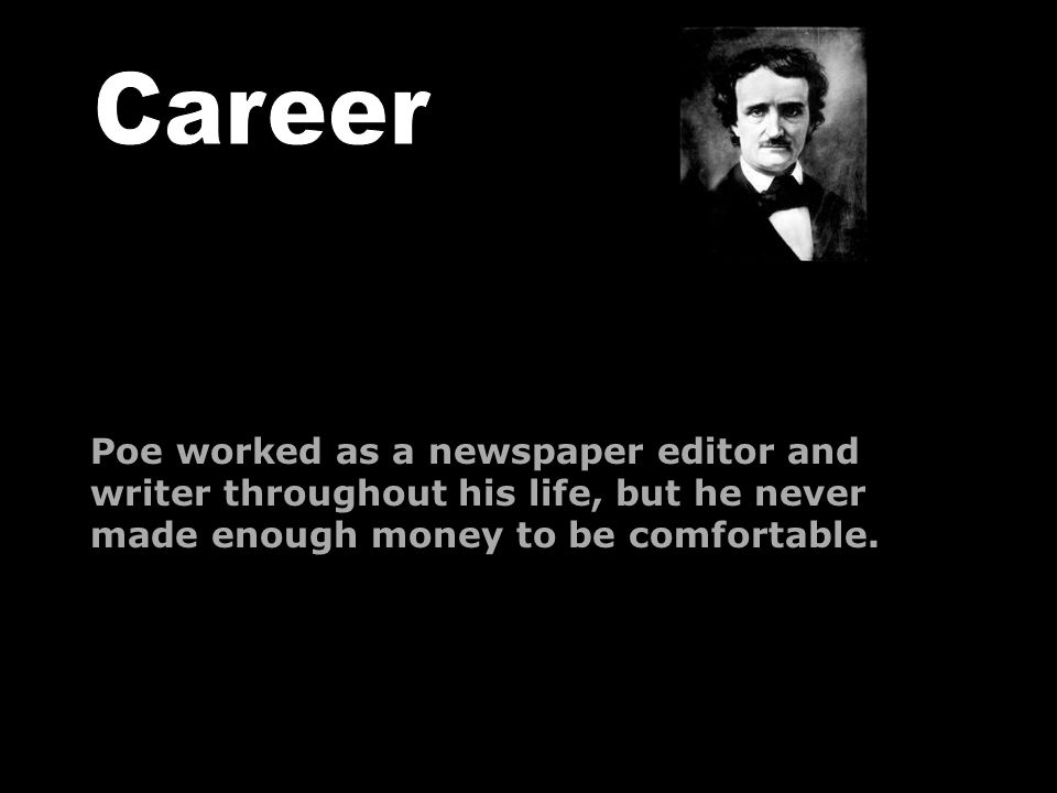Poe worked as a newspaper editor and writer throughout his life, but he never made enough money to be comfortable.
