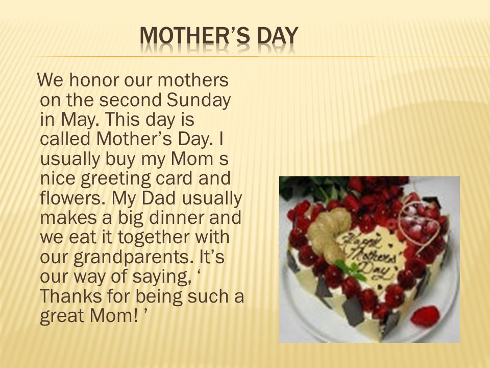 We honor our mothers on the second Sunday in May. This day is called Mother's Day.
