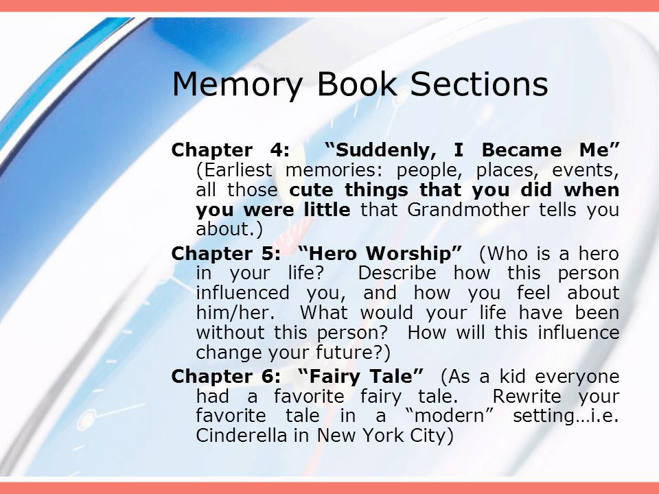 Memory Book Sections Chapter 4: Suddenly, I Became Me (Earliest memories: people, places, events, all those cute things that you did when you were little that Grandmother tells you about.) Chapter 5: Hero Worship (Who is a hero in your life.