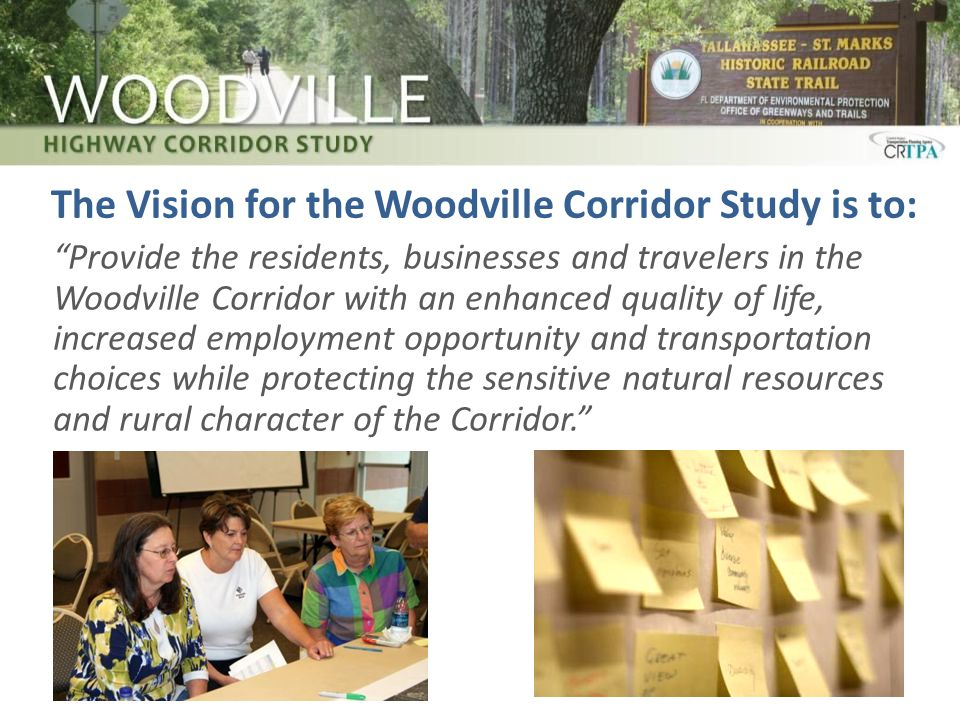 The Vision for the Woodville Corridor Study is to: Provide the residents, businesses and travelers in the Woodville Corridor with an enhanced quality of life, increased employment opportunity and transportation choices while protecting the sensitive natural resources and rural character of the Corridor.