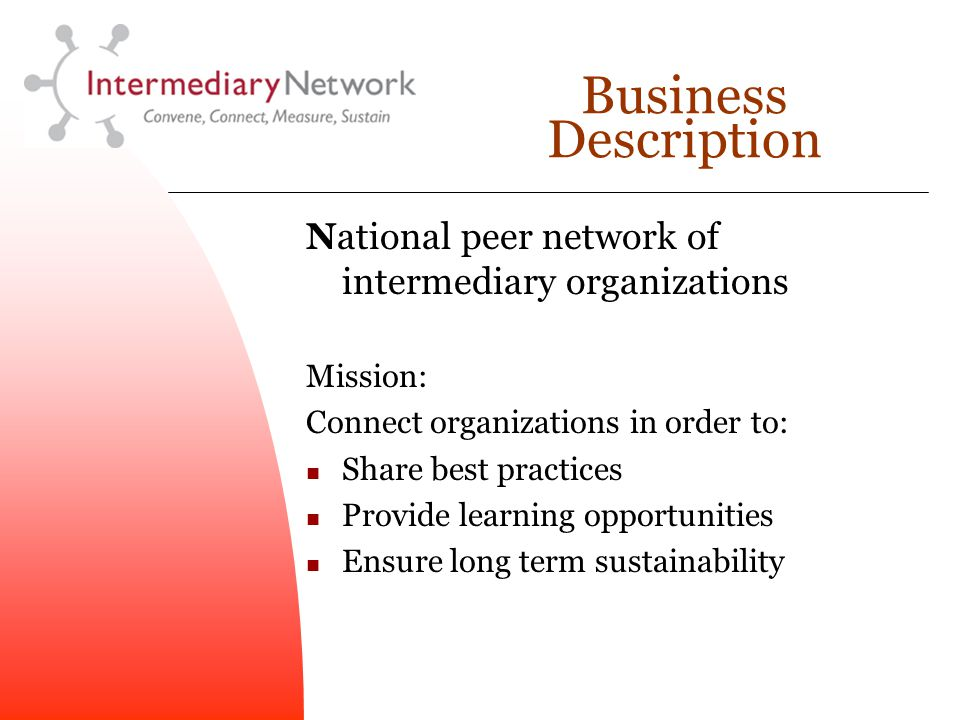 Business Description National peer network of intermediary organizations Mission: Connect organizations in order to: Share best practices Provide learning opportunities Ensure long term sustainability