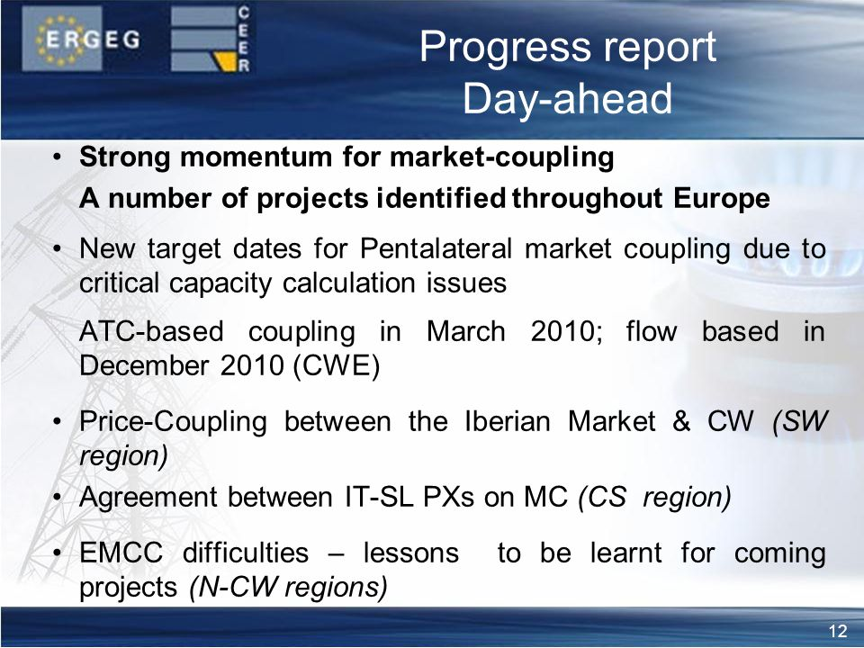 12 Progress report Day-ahead Strong momentum for market-coupling A number of projects identified throughout Europe New target dates for Pentalateral market coupling due to critical capacity calculation issues aa ATC-based coupling in March 2010; flow based in December 2010 (CWE) Price-Coupling between the Iberian Market & CW (SW region) Agreement between IT-SL PXs on MC (CS region) EMCC difficulties – lessons to be learnt for coming projects (N-CW regions)