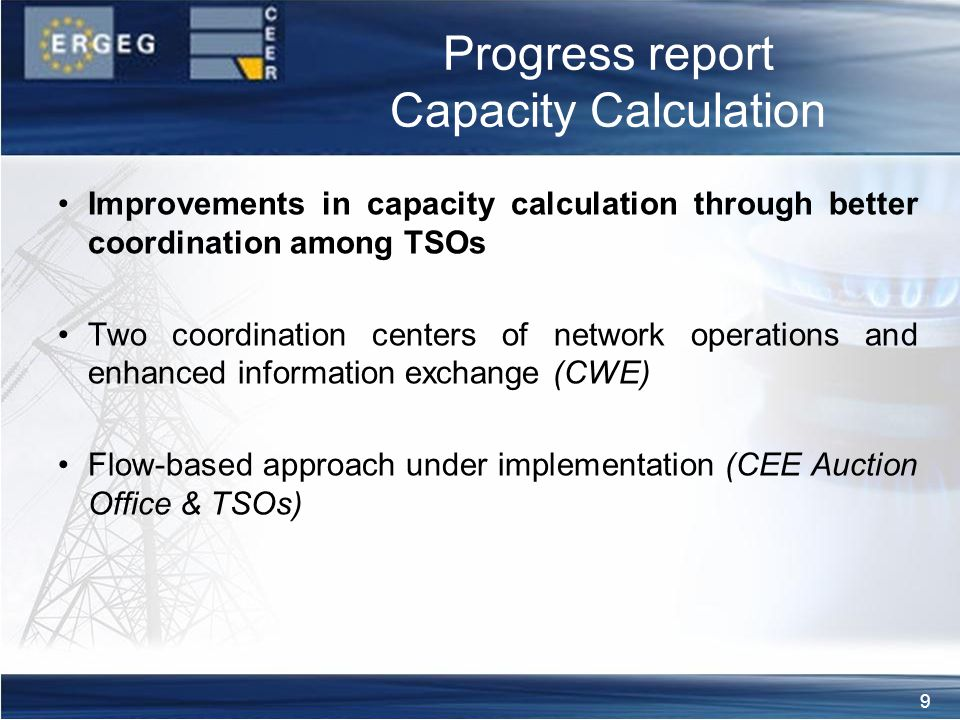 9 Progress report Capacity Calculation Improvements in capacity calculation through better coordination among TSOs Two coordination centers of network operations and enhanced information exchange (CWE) Flow-based approach under implementation (CEE Auction Office & TSOs)