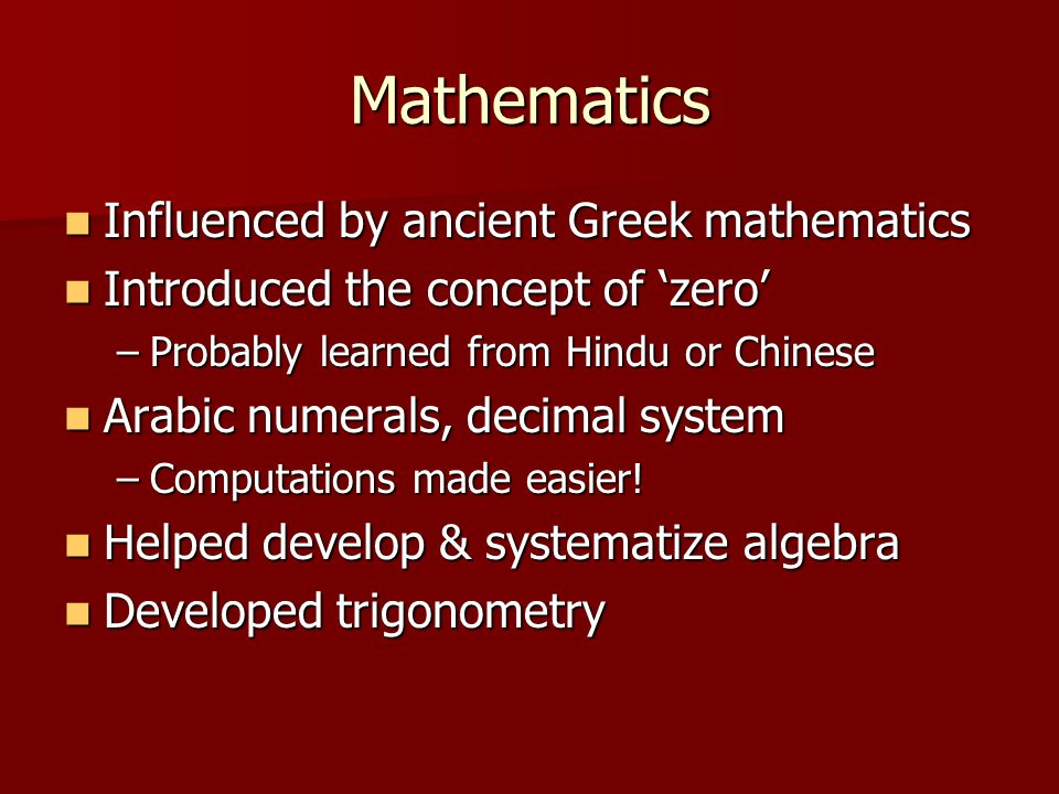 Mathematics Influenced by ancient Greek mathematics Influenced by ancient Greek mathematics Introduced the concept of 'zero' Introduced the concept of 'zero' –Probably learned from Hindu or Chinese Arabic numerals, decimal system Arabic numerals, decimal system –Computations made easier.