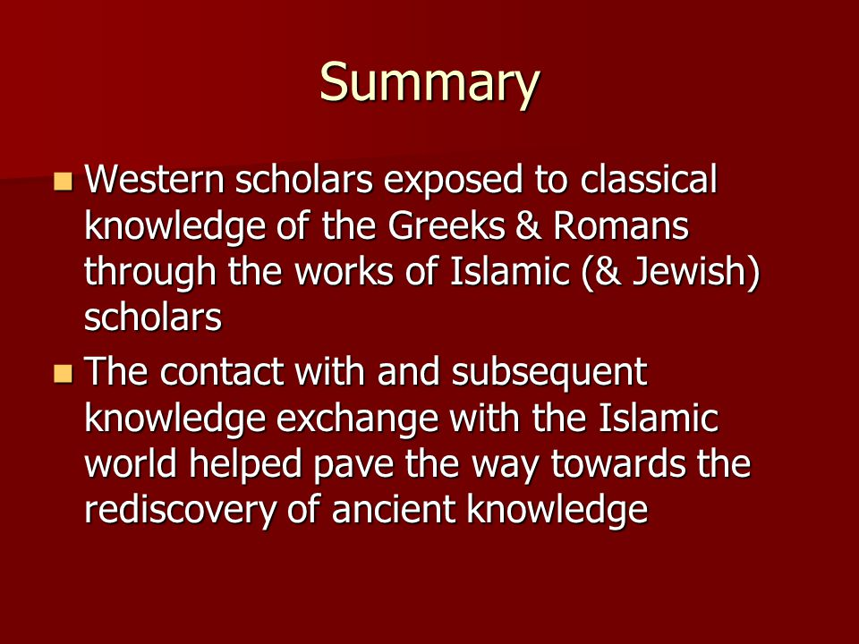 Summary Western scholars exposed to classical knowledge of the Greeks & Romans through the works of Islamic (& Jewish) scholars Western scholars exposed to classical knowledge of the Greeks & Romans through the works of Islamic (& Jewish) scholars The contact with and subsequent knowledge exchange with the Islamic world helped pave the way towards the rediscovery of ancient knowledge The contact with and subsequent knowledge exchange with the Islamic world helped pave the way towards the rediscovery of ancient knowledge