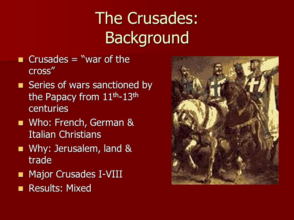 The Crusades: Background Crusades = war of the cross Crusades = war of the cross Series of wars sanctioned by the Papacy from 11 th -13 th centuries Series of wars sanctioned by the Papacy from 11 th -13 th centuries Who: French, German & Italian Christians Who: French, German & Italian Christians Why: Jerusalem, land & trade Why: Jerusalem, land & trade Major Crusades I-VIII Major Crusades I-VIII Results: Mixed Results: Mixed