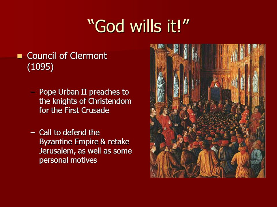 God wills it! Council of Clermont (1095) Council of Clermont (1095) –Pope Urban II preaches to the knights of Christendom for the First Crusade –Call to defend the Byzantine Empire & retake Jerusalem, as well as some personal motives