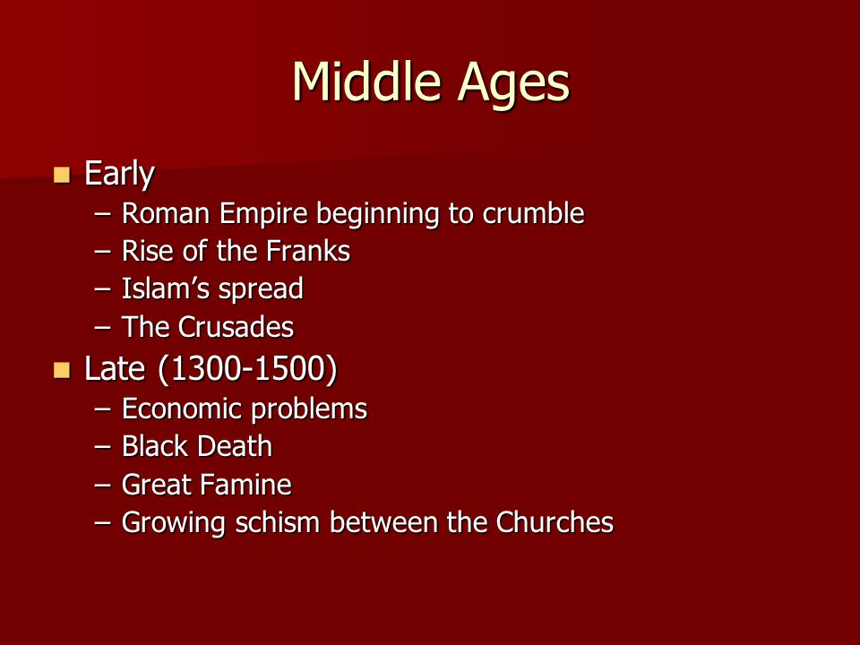 Middle Ages Early Early –Roman Empire beginning to crumble –Rise of the Franks –Islam's spread –The Crusades Late (1300-1500) Late (1300-1500) –Economic problems –Black Death –Great Famine –Growing schism between the Churches