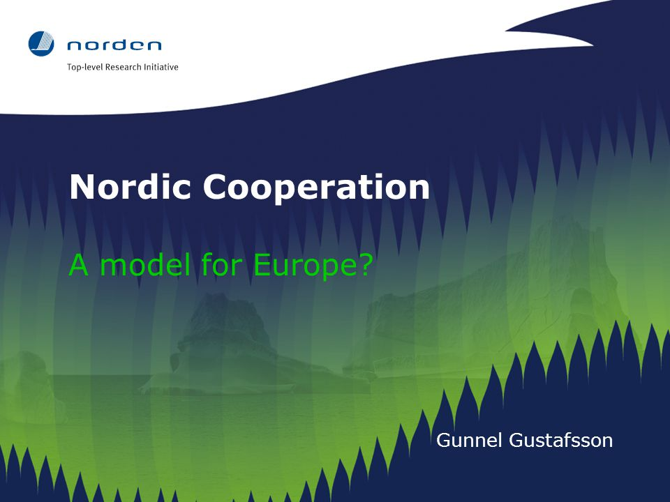 Nordic Cooperation A model for Europe Gunnel Gustafsson