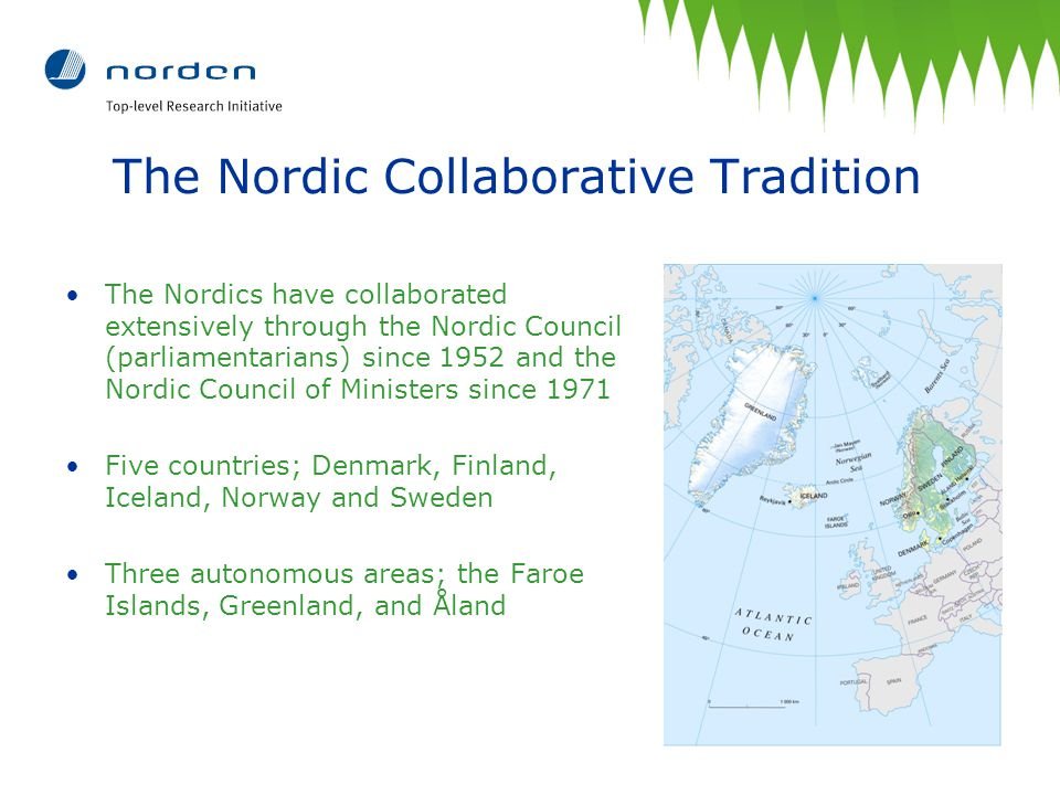 The Nordic Collaborative Tradition The Nordics have collaborated extensively through the Nordic Council (parliamentarians) since 1952 and the Nordic Council of Ministers since 1971 Five countries; Denmark, Finland, Iceland, Norway and Sweden Three autonomous areas; the Faroe Islands, Greenland, and Åland