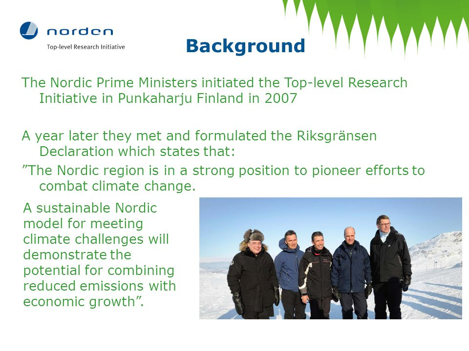 Background The Nordic Prime Ministers initiated the Top-level Research Initiative in Punkaharju Finland in 2007 A year later they met and formulated the Riksgränsen Declaration which states that: The Nordic region is in a strong position to pioneer efforts to combat climate change.