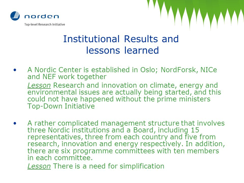Institutional Results and lessons learned A Nordic Center is established in Oslo; NordForsk, NICe and NEF work together Lesson Research and innovation on climate, energy and environmental issues are actually being started, and this could not have happened without the prime ministers Top-Down Initiative A rather complicated management structure that involves three Nordic institutions and a Board, including 15 representatives, three from each country and five from research, innovation and energy respectively.