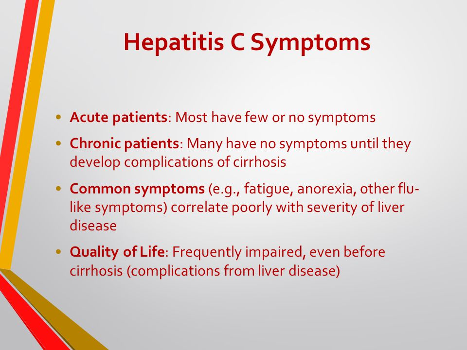 Hepatitis C Symptoms Acute patients: Most have few or no symptoms Chronic patients: Many have no symptoms until they develop complications of cirrhosis Common symptoms (e.g., fatigue, anorexia, other flu- like symptoms) correlate poorly with severity of liver disease Quality of Life: Frequently impaired, even before cirrhosis (complications from liver disease)