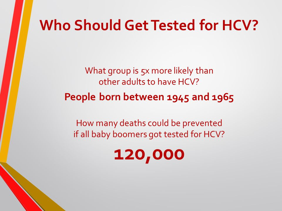 Who Should Get Tested for HCV. What group is 5x more likely than other adults to have HCV.