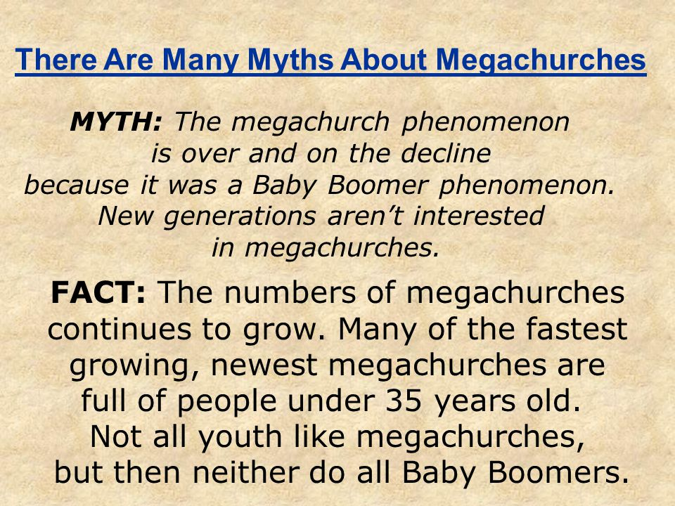 There Are Many Myths About Megachurches MYTH: The megachurch phenomenon is over and on the decline because it was a Baby Boomer phenomenon.