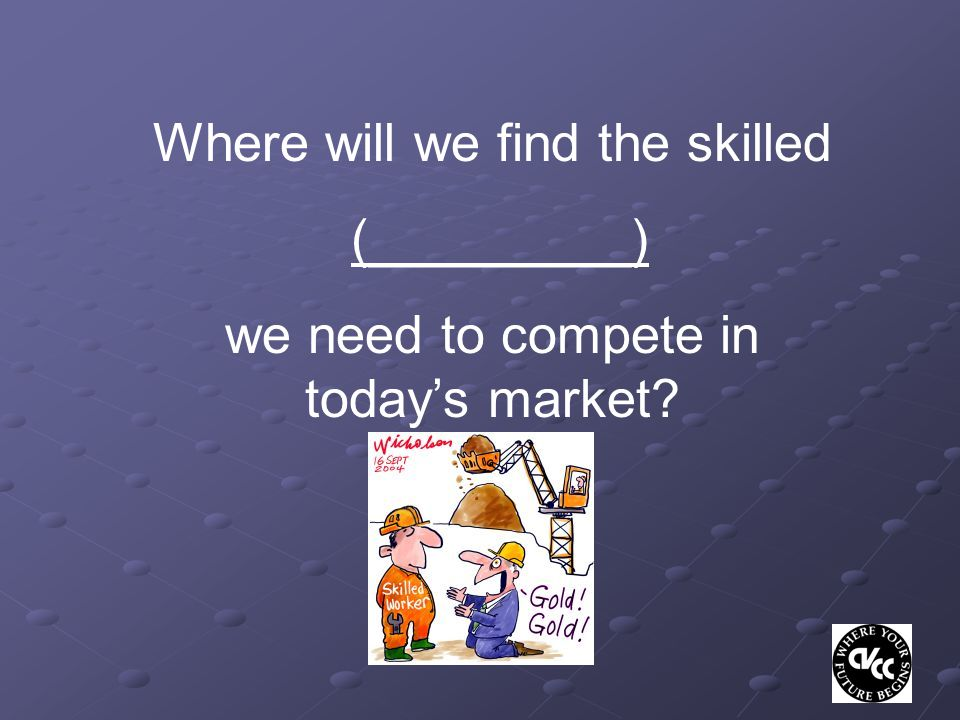 Where will we find the skilled (_________) we need to compete in today's market