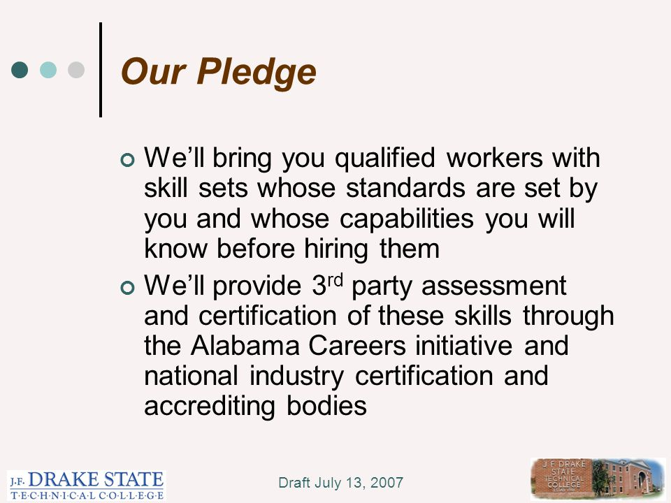 Draft July 13, 2007 Our Pledge We'll bring you qualified workers with skill sets whose standards are set by you and whose capabilities you will know before hiring them We'll provide 3 rd party assessment and certification of these skills through the Alabama Careers initiative and national industry certification and accrediting bodies
